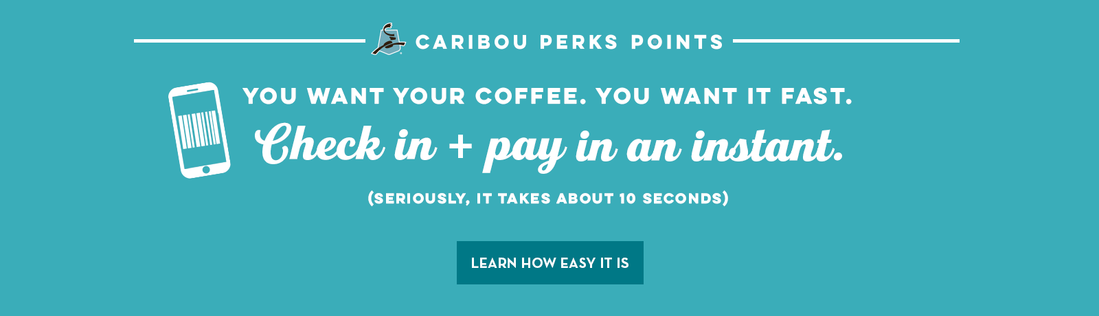 Caribou perks pointsYou want your coffee. You want it fast. Check in and pay in an instant. (Seriously, it takes about 10 seconds)Learn how easy it is
