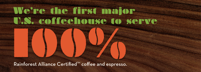 We?re the first major U.S. coffeehouse to serve 100% Rainforest Alliance CertifiedTM coffee and espresso.